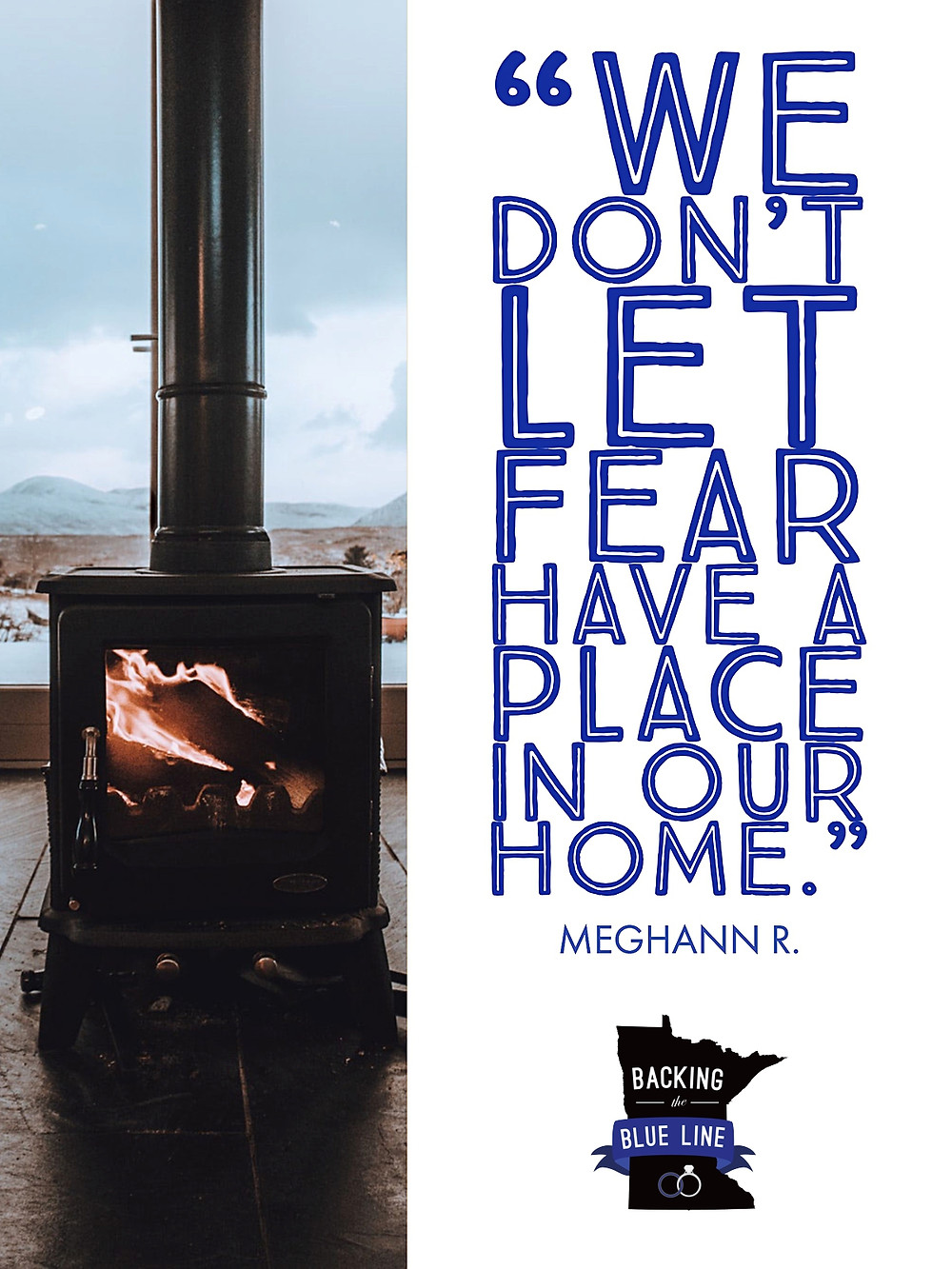 "Photo of a log burning wood stove in front of a window overlooking snow and mountains. Text includes the quote ""we don't let fear have a place in our home"" by MN police wive Meghann R."