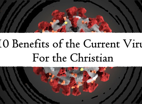 10 Benefits of the Current Virus for the Christian