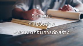 5 เหตุผล ทำไมจึงต้องออกแบบก่อนการก่อสร้าง