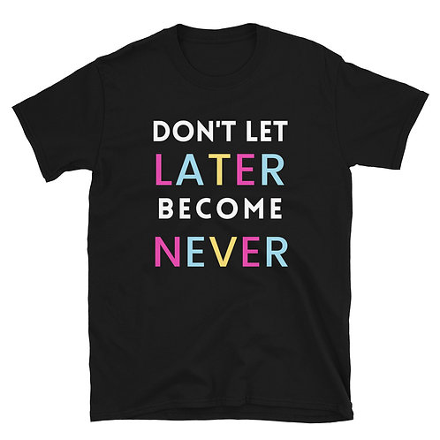 Don't Let Later Become Never T-Shirt