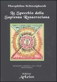LO SPECCHIO DELLA SAPIENZA ROSACROCIANA. Theophilus Schweighardt