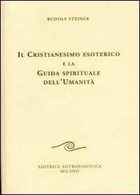 IL CRISTIANESIMO ESOTERICO  E LA GUIDA SPIRITUALE DELL'UMANITÀ . Rudolf Steiner