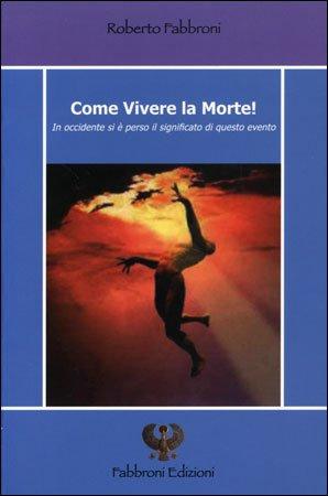 COME VIVERE LA MORTE. Roberto Fabbroni