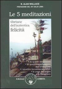 LE 5 MEDITAZIONI TIBETANE DELL'AUTENTICA FELICITA'. B. Alan Wallace