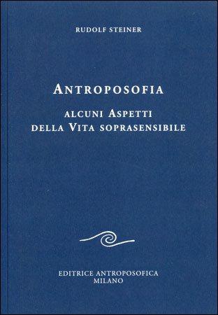 ANTROPOSOFIA. ALCUNI ASPETTI DELLA VITA SOPRASENSIBILE. Rudolf Steiner