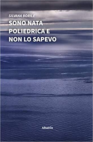 SONO NATA POLIEDRICA E NON LO SAPEVO. Silvana Borile