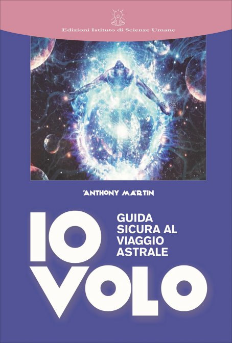 IO VOLO - GUIDA SICURA AL VIAGGIO ASTRALE. Anthony Martin