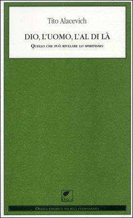 DIO, L'UOMO, L'AL DI LÀ. Tito Alacevich