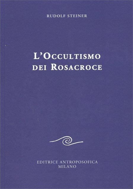L'OCCULTISMO DEI ROSACROCE. Rudolf Steiner