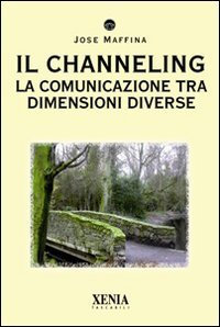 IL CHANNELING. La comunicazione con dimensioni diverse. Jose Maffina