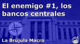 El enemigo #1, LOS BANCOS CENTRALES | La Brújula Macro