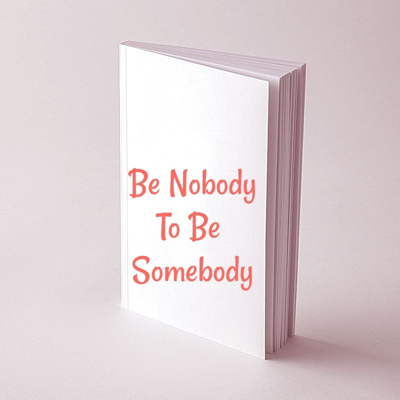 Be Nobody (at least for a while)To Be Somebody.