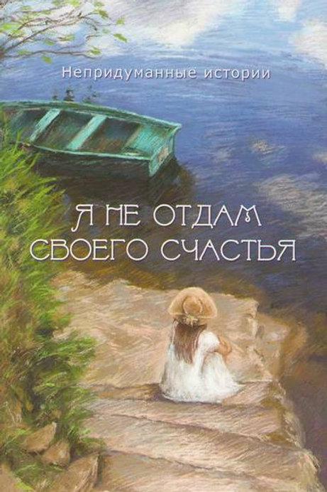 Я не отдам своего счастья: непридуманные истории