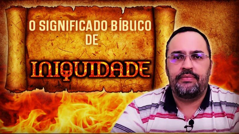 """O SIGNIFICADO BÍBLICO DE """"INIQUIDADE"""""""