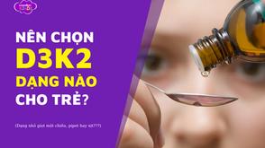 """D3K2 dạng nhỏ giọt một chiều, pipet, xịt: Đâu mới là loại """"đáng đồng tiền bát gạo nhất"""" cho con?"""