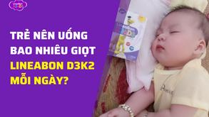 Trẻ nên uống bao nhiêu giọt LineaBon D3K2 mỗi ngày?