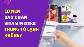 Có nên bảo quản vitamin D3K2 trong tủ lạnh không?