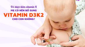 Trẻ được tiêm vitamin K sau sinh, mẹ có nên bổ sung vitamin D3K2 cho con không?