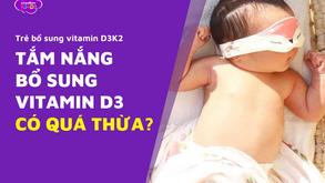 """Trẻ đã được bổ sung vitamin D3 K2 mỗi ngày, liên tục tắm nắng có """"quá thừa""""?"""