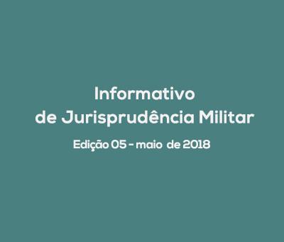 Informativo de Jurisprudência Militar - Edição 05 / maio de 2018