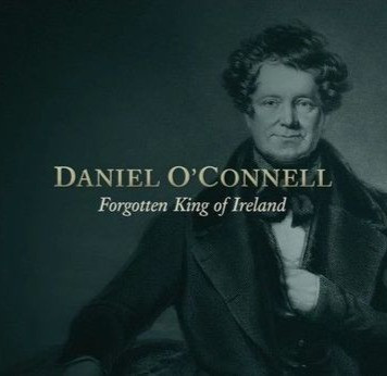 Daniel O'Connell. Forgotten King of Ireland