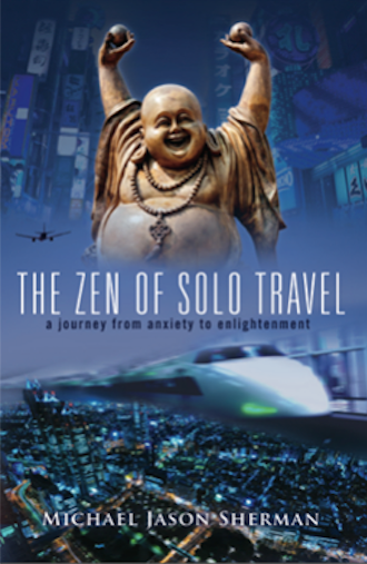 THE ZEN OF SOLO TRAVEL: JOURNEY FROM ANXIETY TO ENLIGHTENMENT  by Michael Jason Sherman