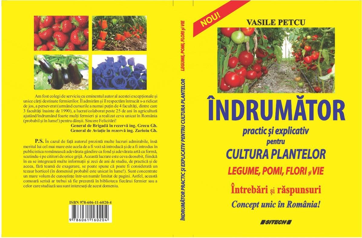 Îndrumător practic explicativ pentru cultura plantelor. Legume, pomi, flori, vie