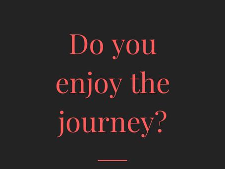Do you enjoy the journey?