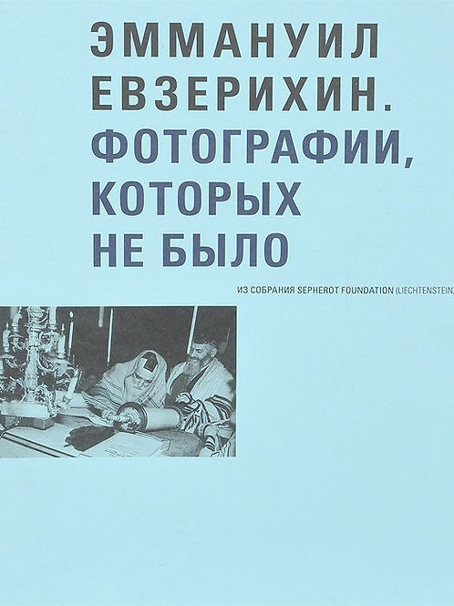 Эммануил Евзерихин. Фотографии, которых не было. Из собрания Sepherot Foundation