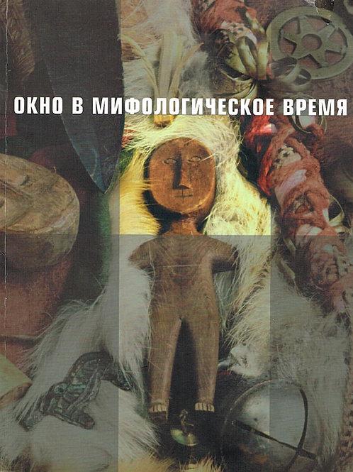 Окно в мифологическое время. Сибирский шаманизм XIX – XXI веков