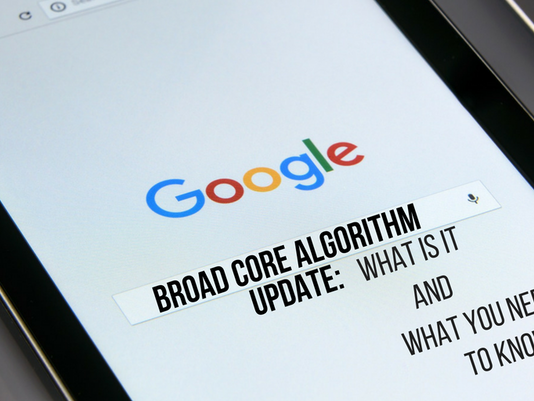 Google's Broad Core Algorithm Update: What is it and What you Need to Know