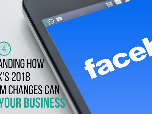 Understanding How Facebook's 2018 Algorithm Changes can Impact your Business