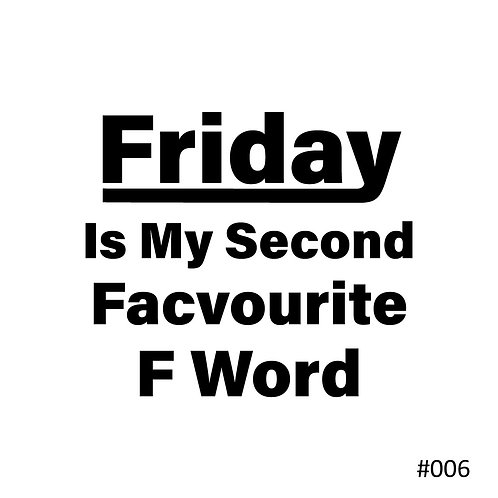 06 Friday Is My Second Facvourite F Word