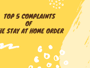 Top 5 Complaints of the Stay at Home Order