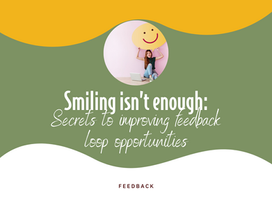 Smiling isn't enough: Secrets to improving feedback loop opportunities