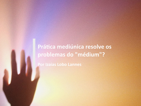 """Prática mediúnica resolve os problemas do """"médium""""?"""