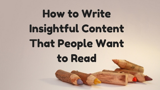 How to Write Insightful Content That People Want to Read
