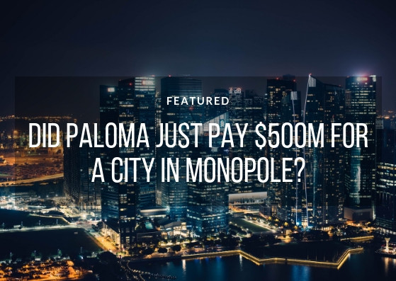 Did Paloma just pay $500m for a city in Monopole?