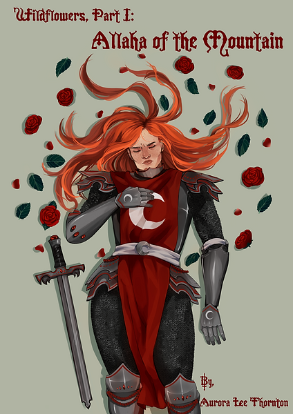 Pale green background. Script text in red on top reads [Wildflowers, Part I: Allaha of the Mountain]. A white woman with many freckles is laying down, eyes closed and looking uncomfortable. Her long orange hair spreads out arouns her. She is wearing partial plate armor, and a red tabbard with a silver crescent moon emblazoned on the chest. Her armor also has red accents. Next to her is a sword matching the style of her armor. Loose roses and leaves are spread out around her head. Bottom text reads [By, Aurora Lee Thornton].