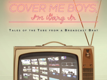 """Cover Me Boys, I'm Going In: Tales of the Tube from a Broadcast Brat"" Available Worldwide 2/1/19"