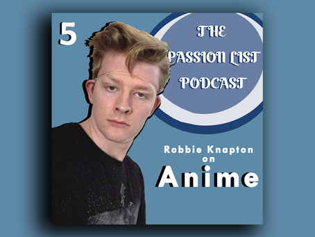 The Passion List Podcast | Robbie Knapton on Anime (Episode 5)