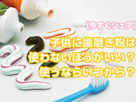 【今すぐシェア】子供に歯磨き粉は使わないほうがいい?使うならいつから?