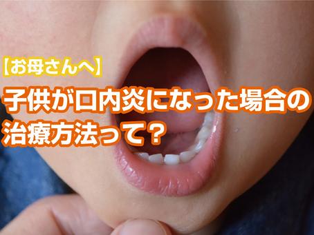 【お母さんへ】子供が口内炎になった場合の治療方法って?