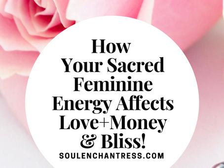 HOW YOUR SACRED FEMININE ENERGY AFFECTS LOVE, MONEY & BLISS!