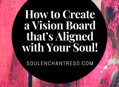 HOW TO CREATE A VISION BOARD THAT'S ALIGNED WITH YOUR SOUL!