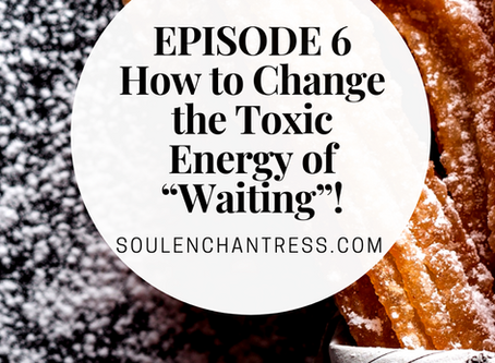 """HOW TO CHANGE THE TOXIC ENERGY OF """"WAITING""""!"""