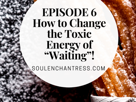 "HOW TO CHANGE THE TOXIC ENERGY OF ""WAITING""!"