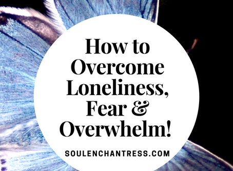 HOW TO OVERCOME LONELINESS, FEAR & OVERWHELM!