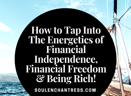 HOW TO TAP INTO THE ENERGETICS OF FINANCIAL INDEPENDENCE, FINANCIAL FREEDOM & BEING RICH!