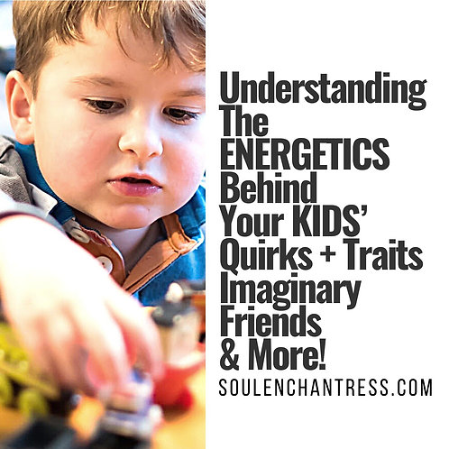 THE ENERGETICS BEHIND YOUR KID/S  QUIRKS + TRAITS + IMAGINATION~ PRIVATE SESSION